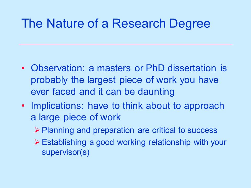 The Nature of a Research Degree Observation: a masters or PhD dissertation is probably the largest piece of work you have ever faced and it can be daunting Implications: have to think about to approach a large piece of work  Planning and preparation are critical to success  Establishing a good working relationship with your supervisor(s)