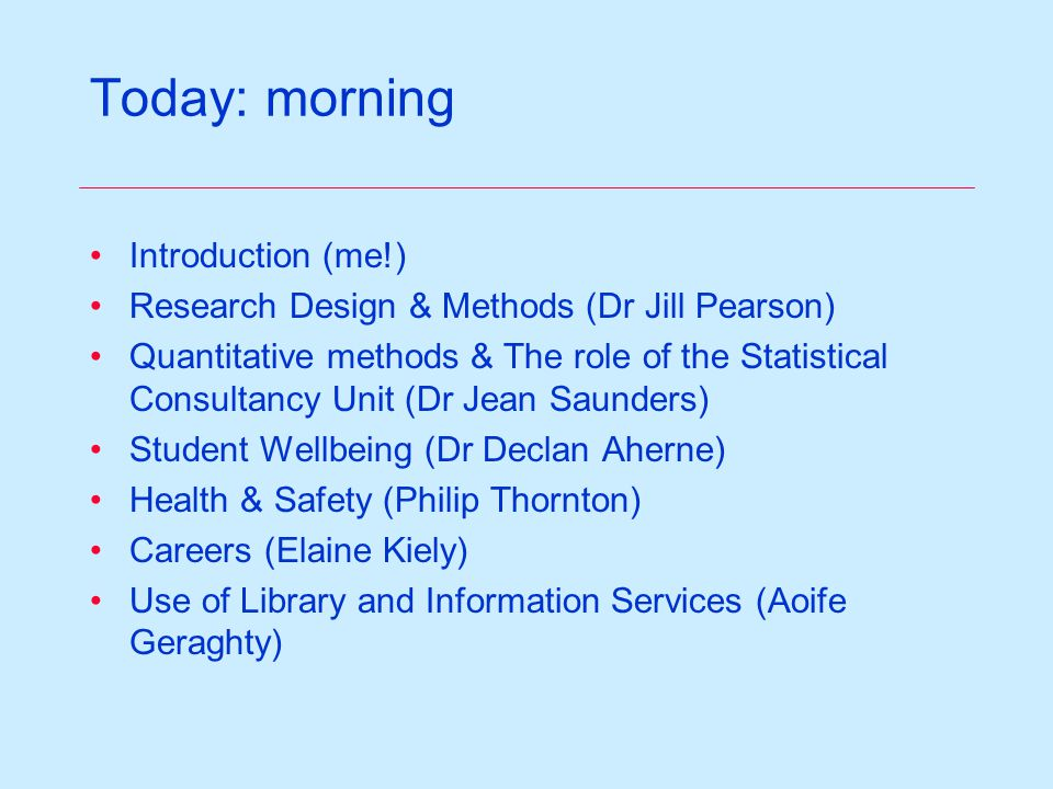Today: morning Introduction (me!) Research Design & Methods (Dr Jill Pearson) Quantitative methods & The role of the Statistical Consultancy Unit (Dr Jean Saunders) Student Wellbeing (Dr Declan Aherne) Health & Safety (Philip Thornton) Careers (Elaine Kiely) Use of Library and Information Services (Aoife Geraghty)
