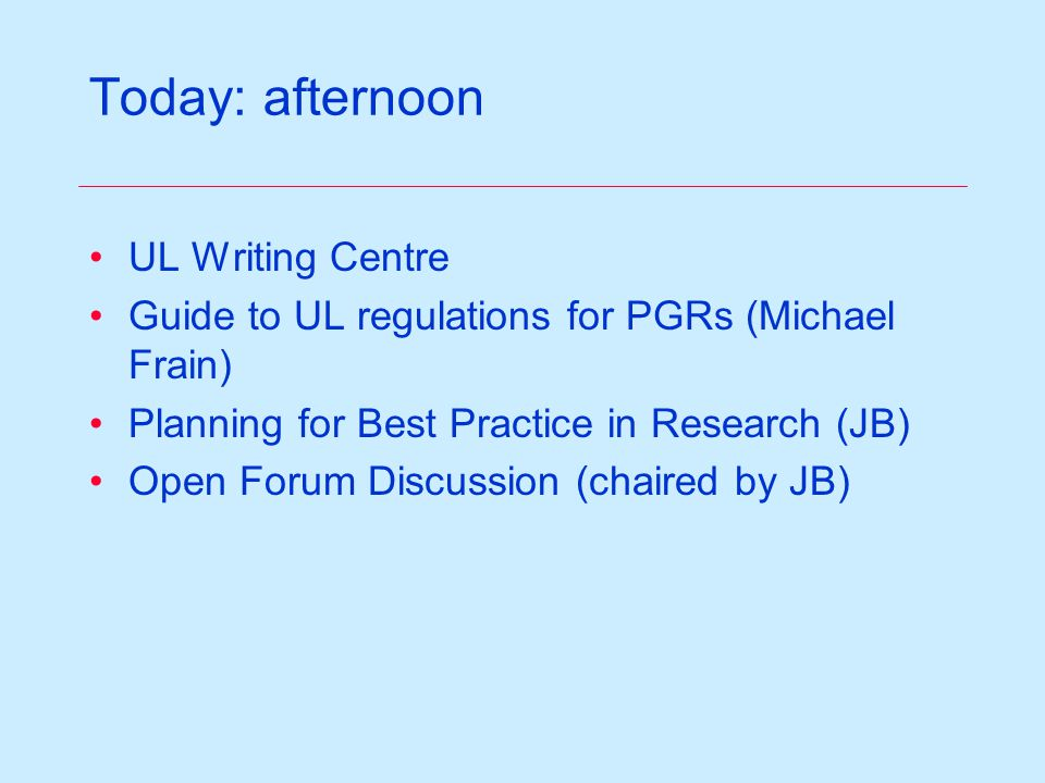 Today: afternoon UL Writing Centre Guide to UL regulations for PGRs (Michael Frain) Planning for Best Practice in Research (JB) Open Forum Discussion (chaired by JB)