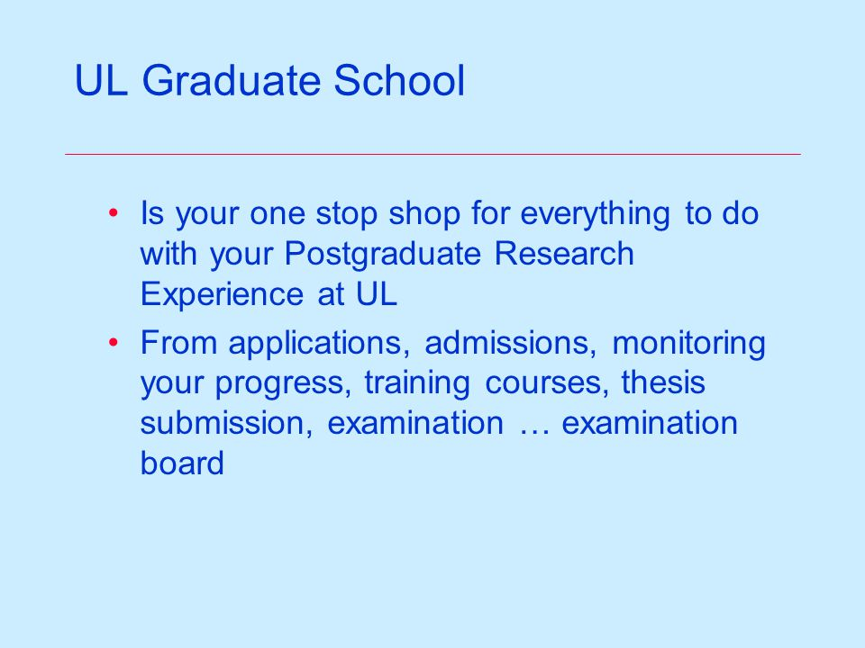 Graduate School is responsible for … Research & taught postgraduate strategy, procedures, regulations Postgraduate recruitment & advertizing Postgraduate admissions Advice on Postgraduate funding / scholarships Postgraduate infrastructure / desk space Faculty & student induction & training Management of the thesis submission process