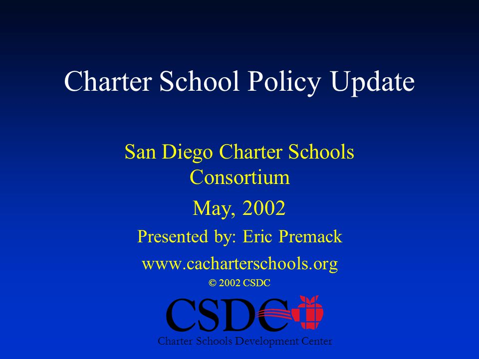 CSDC Charter Schools Development Center Charter School Policy Update San Diego Charter Schools Consortium May, 2002 Presented by: Eric Premack www.cacharterschools.org © 2002 CSDC