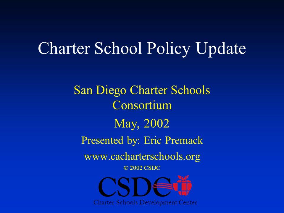 CSDC Charter Schools Development Center Charter School Policy Update San Diego Charter Schools Consortium May, 2002 Presented by: Eric Premack www.cacharterschools.org © 2002 CSDC