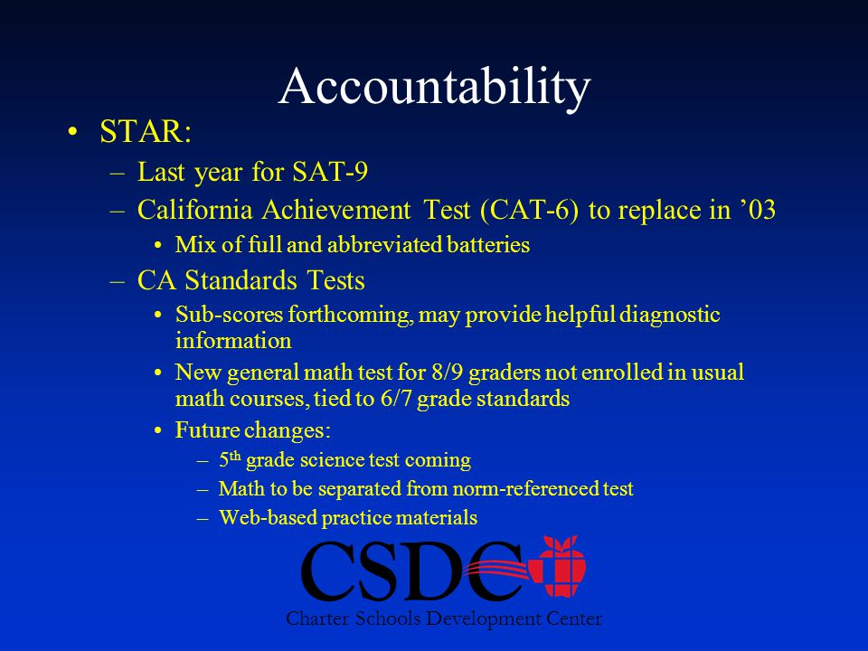 CSDC Charter Schools Development Center Accountability STAR: –Last year for SAT-9 –California Achievement Test (CAT-6) to replace in '03 Mix of full and abbreviated batteries –CA Standards Tests Sub-scores forthcoming, may provide helpful diagnostic information New general math test for 8/9 graders not enrolled in usual math courses, tied to 6/7 grade standards Future changes: –5 th grade science test coming –Math to be separated from norm-referenced test –Web-based practice materials