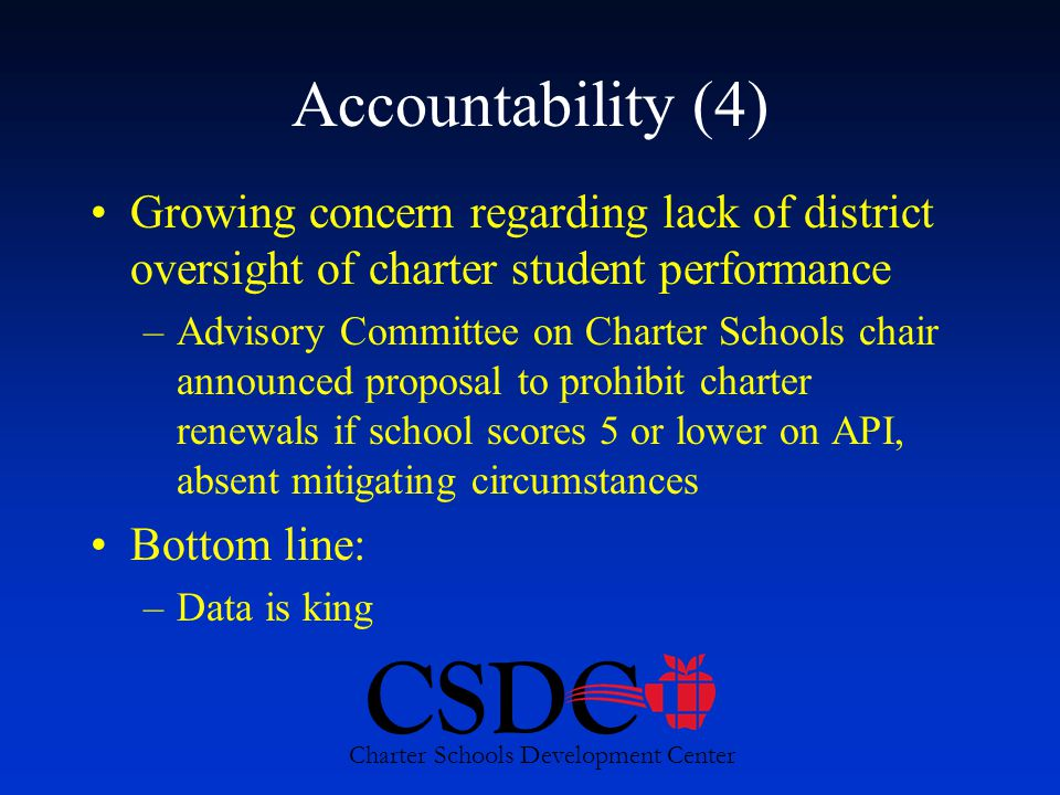 CSDC Charter Schools Development Center Accountability (4) Growing concern regarding lack of district oversight of charter student performance –Advisory Committee on Charter Schools chair announced proposal to prohibit charter renewals if school scores 5 or lower on API, absent mitigating circumstances Bottom line: –Data is king