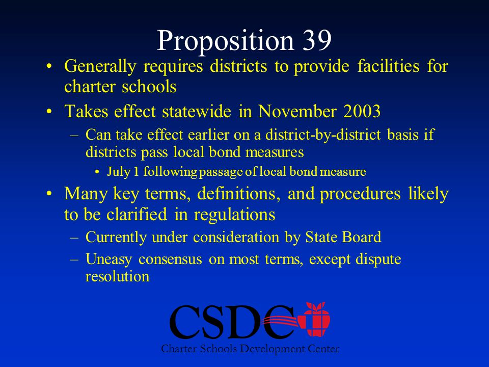 CSDC Charter Schools Development Center Proposition 39 Generally requires districts to provide facilities for charter schools Takes effect statewide in November 2003 –Can take effect earlier on a district-by-district basis if districts pass local bond measures July 1 following passage of local bond measure Many key terms, definitions, and procedures likely to be clarified in regulations –Currently under consideration by State Board –Uneasy consensus on most terms, except dispute resolution