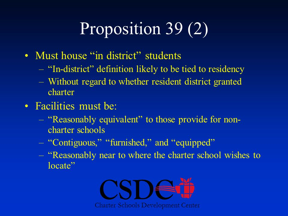 CSDC Charter Schools Development Center Proposition 39 (2) Must house in district students – In-district definition likely to be tied to residency –Without regard to whether resident district granted charter Facilities must be: – Reasonably equivalent to those provide for non- charter schools – Contiguous, furnished, and equipped – Reasonably near to where the charter school wishes to locate