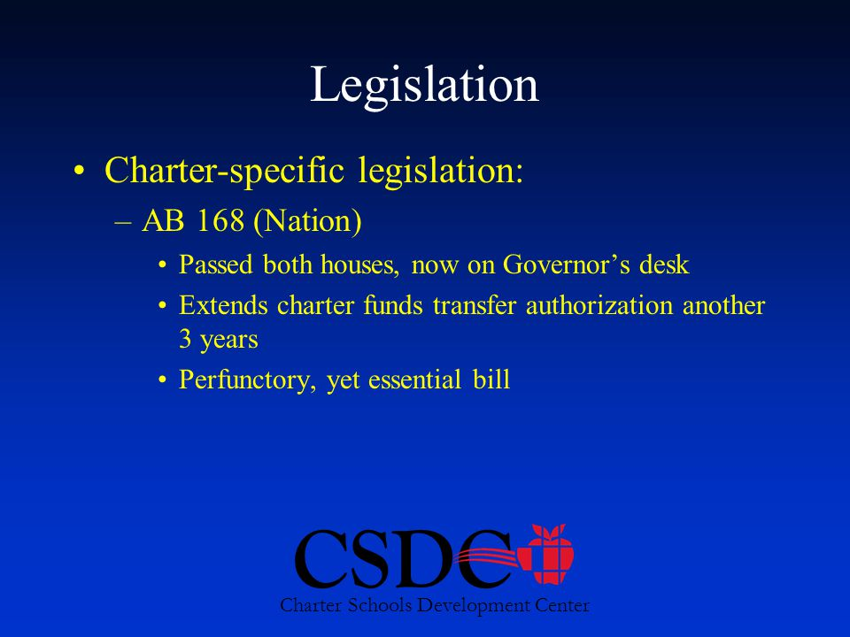 CSDC Charter Schools Development Center Legislation Charter-specific legislation: –AB 168 (Nation) Passed both houses, now on Governor's desk Extends charter funds transfer authorization another 3 years Perfunctory, yet essential bill