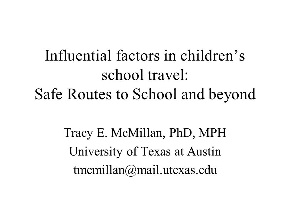 Influential factors in children's school travel: Safe Routes to School and beyond Tracy E. McMillan, PhD, MPH University of Texas at Austin tmcmillan@