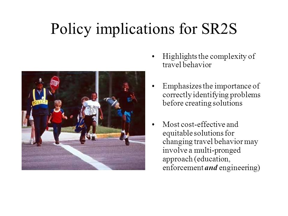Policy implications for SR2S Highlights the complexity of travel behavior Emphasizes the importance of correctly identifying problems before creating