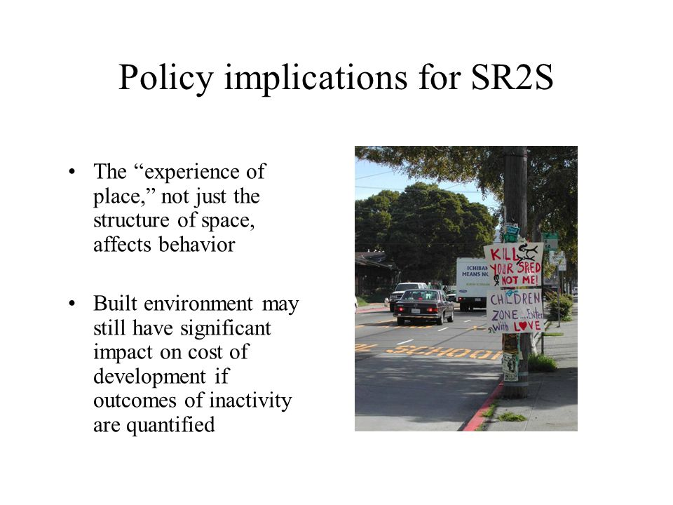 Policy implications for SR2S The experience of place, not just the structure of space, affects behavior Built environment may still have significant impact on cost of development if outcomes of inactivity are quantified