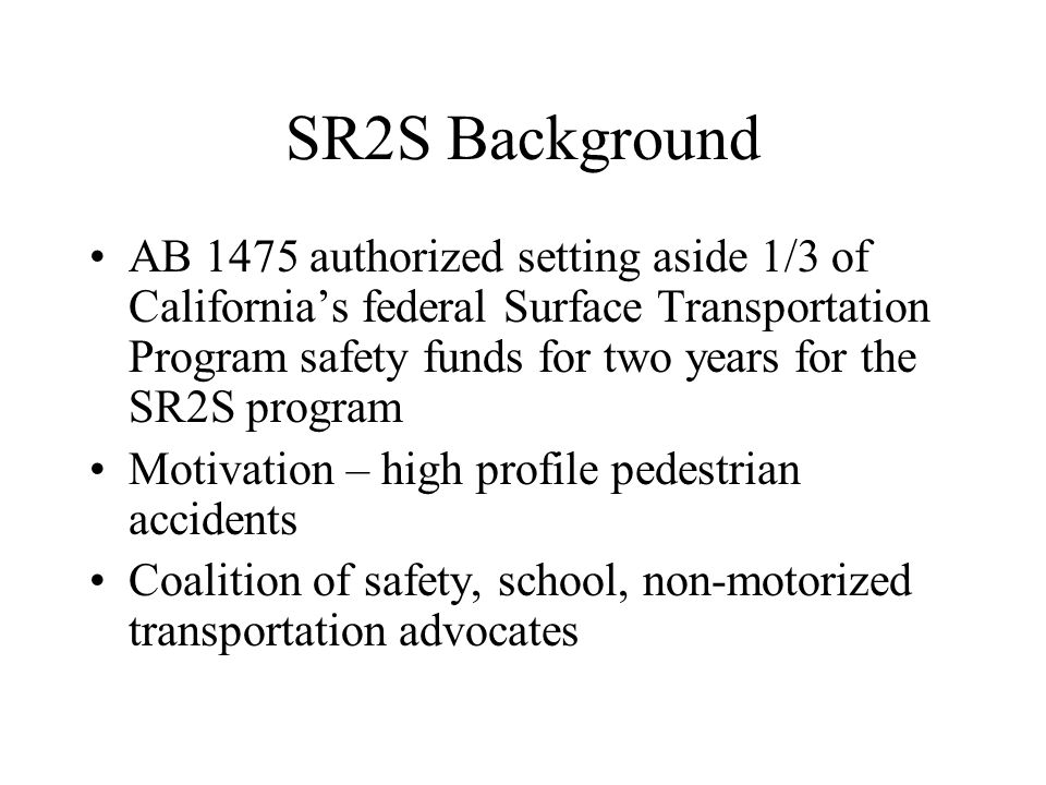 SR2S Background AB 1475 authorized setting aside 1/3 of California's federal Surface Transportation Program safety funds for two years for the SR2S pr