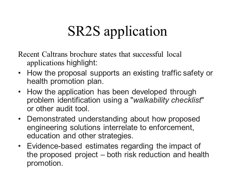 SR2S application Recent Caltrans brochure states that successful local applications highlight: How the proposal supports an existing traffic safety or