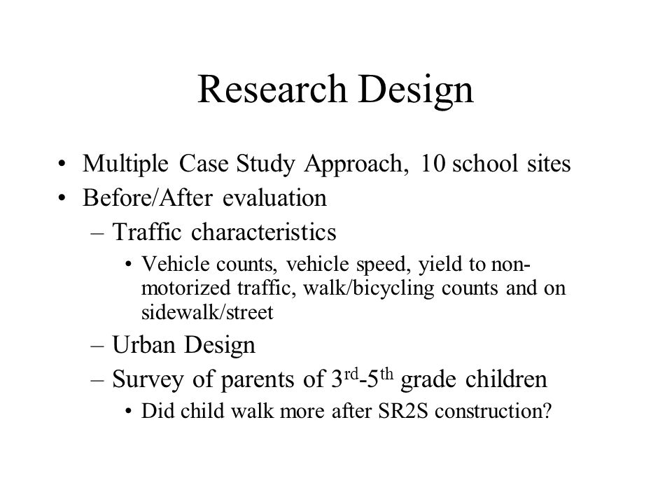 Research Design Multiple Case Study Approach, 10 school sites Before/After evaluation –Traffic characteristics Vehicle counts, vehicle speed, yield to non- motorized traffic, walk/bicycling counts and on sidewalk/street –Urban Design –Survey of parents of 3 rd -5 th grade children Did child walk more after SR2S construction?