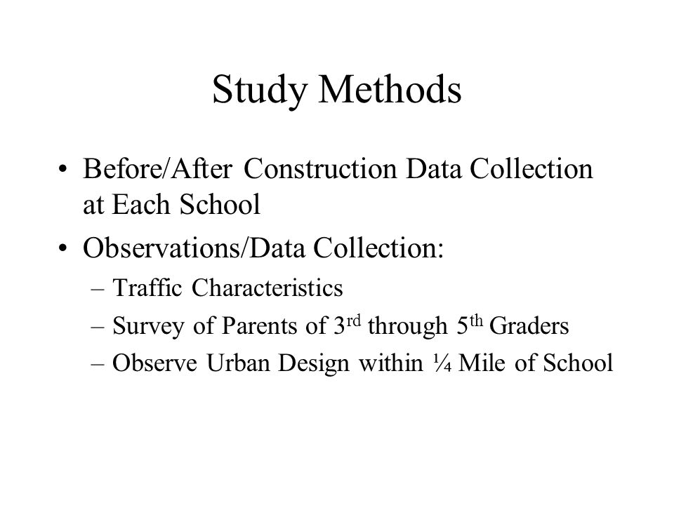 Study Methods Before/After Construction Data Collection at Each School Observations/Data Collection: –Traffic Characteristics –Survey of Parents of 3