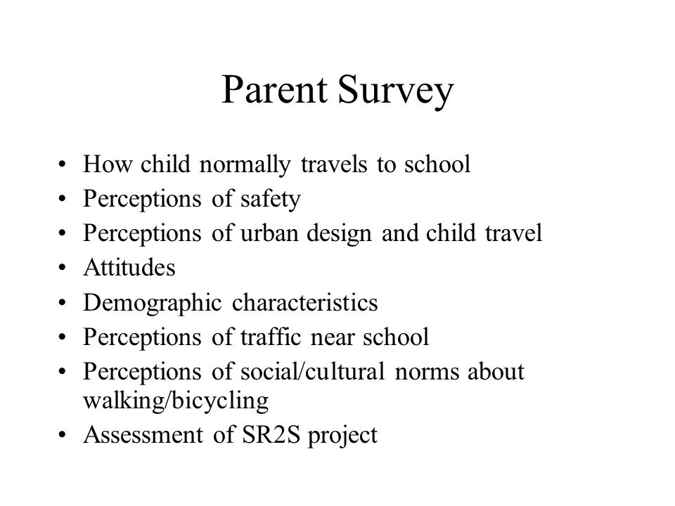 Parent Survey How child normally travels to school Perceptions of safety Perceptions of urban design and child travel Attitudes Demographic characteristics Perceptions of traffic near school Perceptions of social/cultural norms about walking/bicycling Assessment of SR2S project