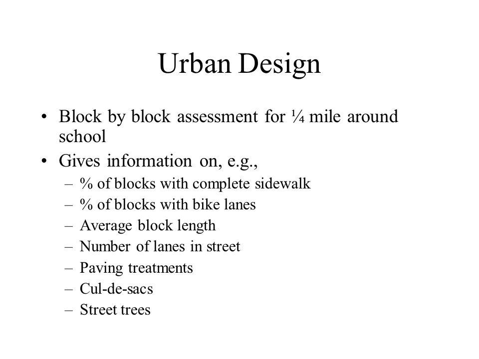 Urban Design Block by block assessment for ¼ mile around school Gives information on, e.g., –% of blocks with complete sidewalk –% of blocks with bike