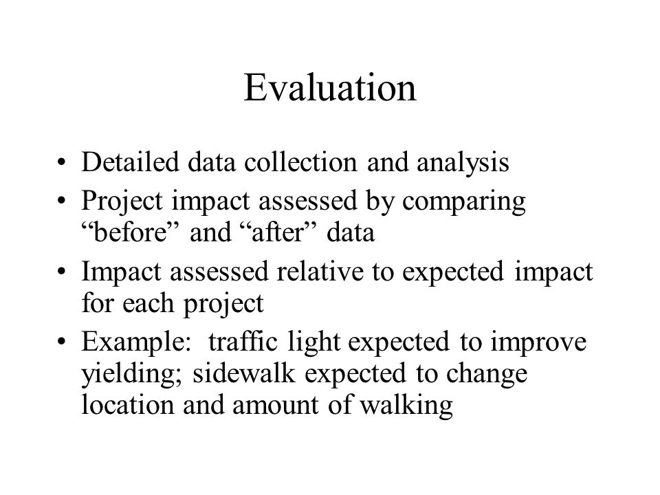 Evaluation Detailed data collection and analysis Project impact assessed by comparing before and after data Impact assessed relative to expected impact for each project Example: traffic light expected to improve yielding; sidewalk expected to change location and amount of walking