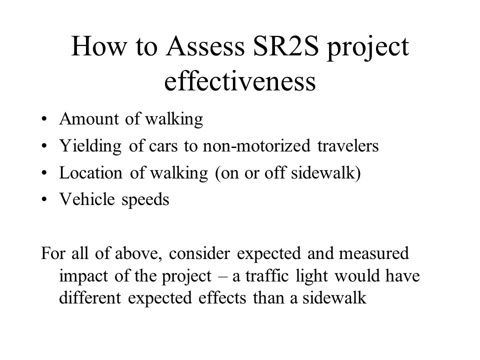 How to Assess SR2S project effectiveness Amount of walking Yielding of cars to non-motorized travelers Location of walking (on or off sidewalk) Vehicl
