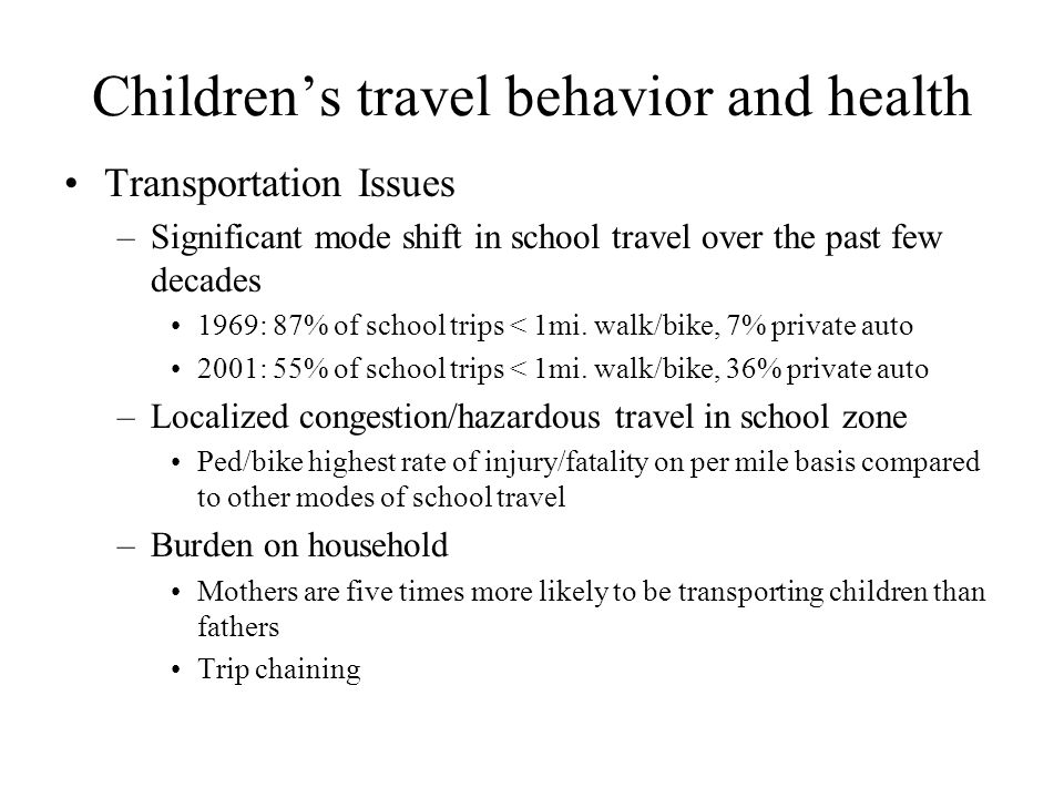 Children's travel behavior and health Transportation Issues –Significant mode shift in school travel over the past few decades 1969: 87% of school tri