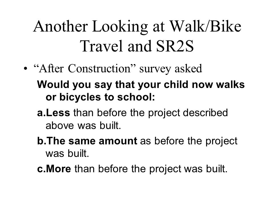 """Another Looking at Walk/Bike Travel and SR2S """"After Construction"""" survey asked Would you say that your child now walks or bicycles to school: a.Less t"""