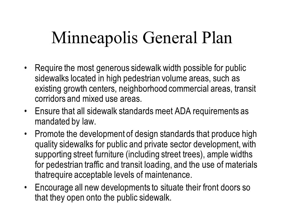Minneapolis General Plan Require the most generous sidewalk width possible for public sidewalks located in high pedestrian volume areas, such as existing growth centers, neighborhood commercial areas, transit corridors and mixed use areas.