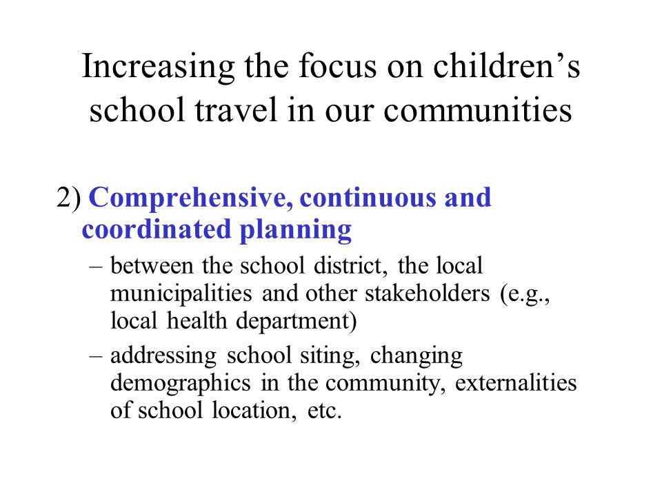 Increasing the focus on children's school travel in our communities 2) Comprehensive, continuous and coordinated planning –between the school district, the local municipalities and other stakeholders (e.g., local health department) –addressing school siting, changing demographics in the community, externalities of school location, etc.