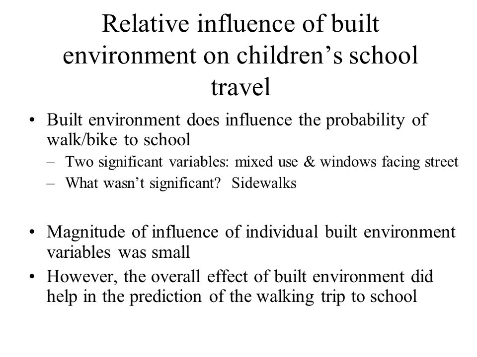 Relative influence of built environment on children's school travel Built environment does influence the probability of walk/bike to school –Two signi