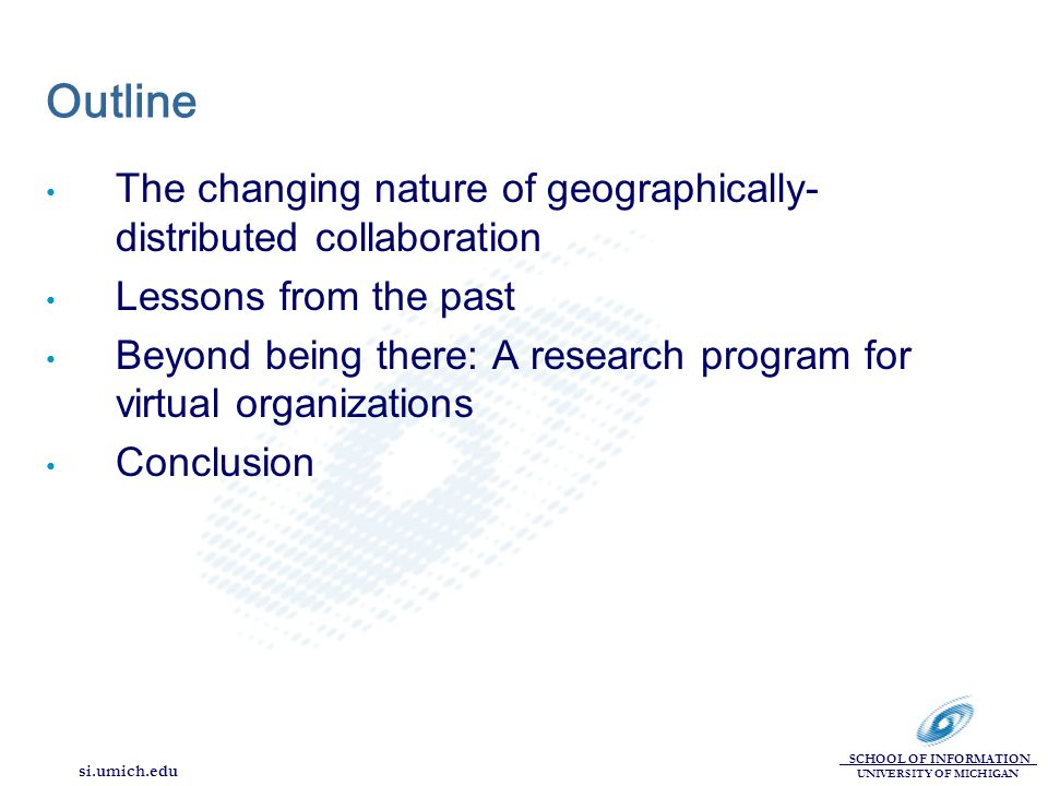 SCHOOL OF INFORMATION UNIVERSITY OF MICHIGAN si.umich.edu Outline The changing nature of geographically- distributed collaboration Lessons from the past Beyond being there: A research program for virtual organizations Conclusion
