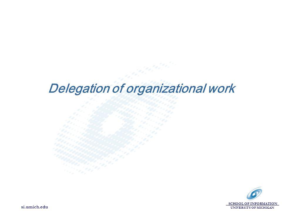 SCHOOL OF INFORMATION UNIVERSITY OF MICHIGAN si.umich.edu Delegation of organizational work