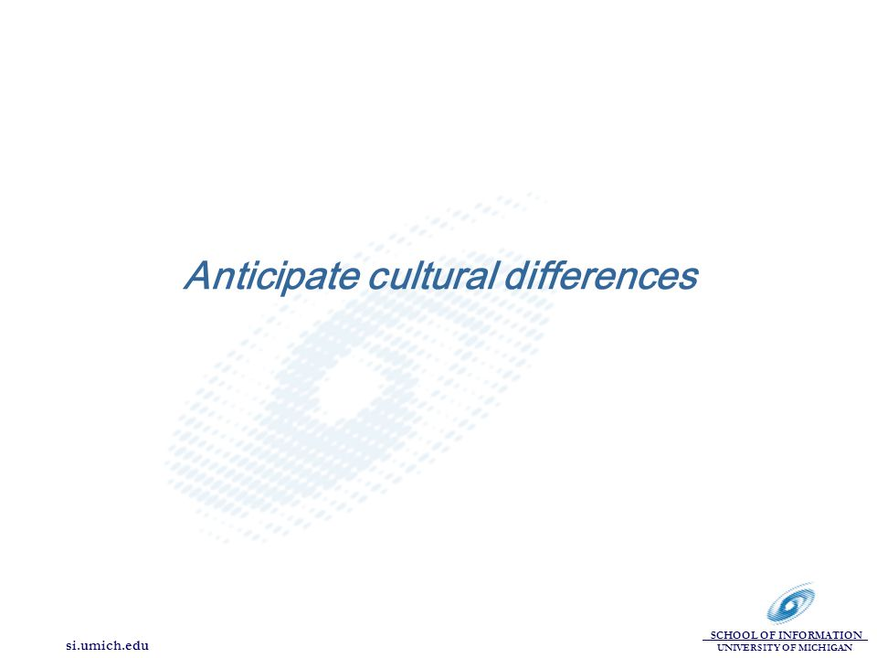 SCHOOL OF INFORMATION UNIVERSITY OF MICHIGAN si.umich.edu Anticipate cultural differences
