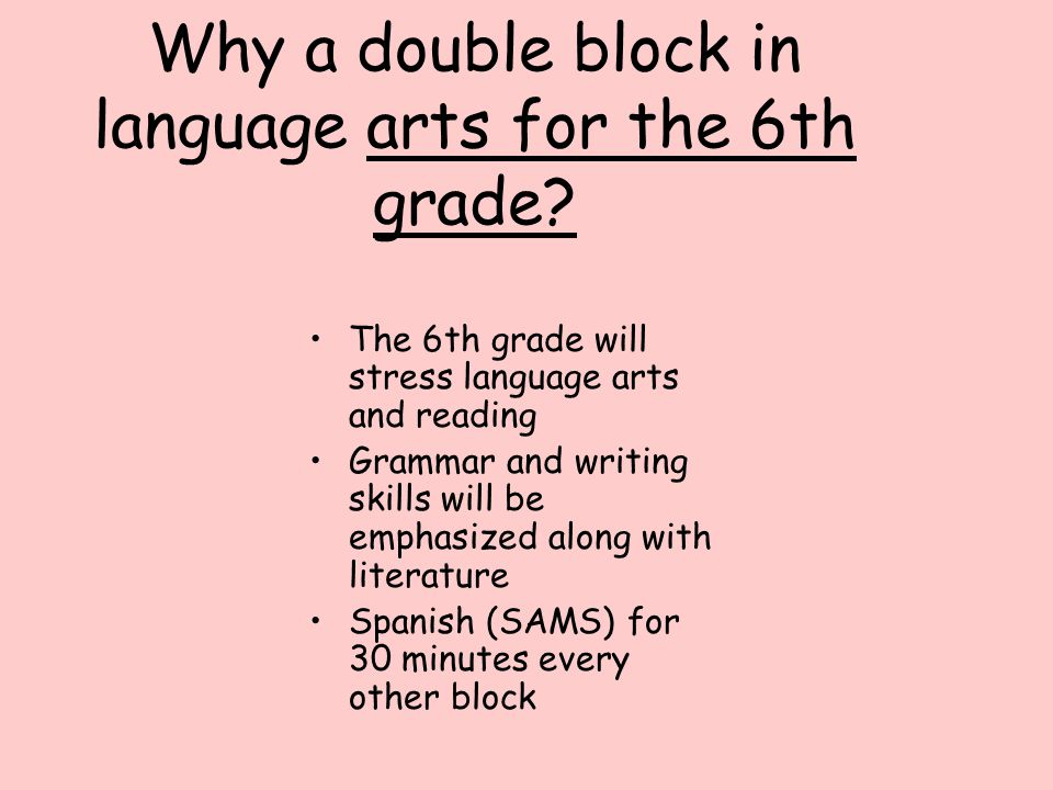 Why a double block in language arts for the 6th grade? The 6th grade will stress language arts and reading Grammar and writing skills will be emphasiz
