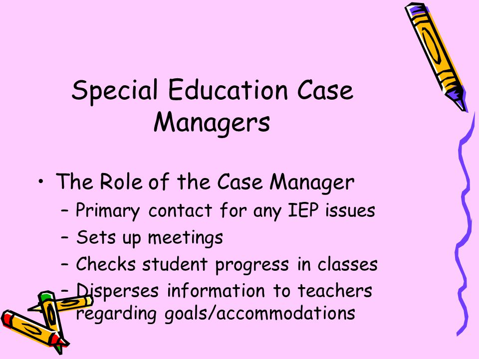 Special Education Case Managers The Role of the Case Manager –Primary contact for any IEP issues –Sets up meetings –Checks student progress in classes –Disperses information to teachers regarding goals/accommodations