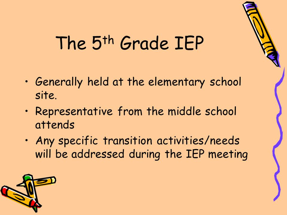 The 5 th Grade IEP Generally held at the elementary school site. Representative from the middle school attends Any specific transition activities/need