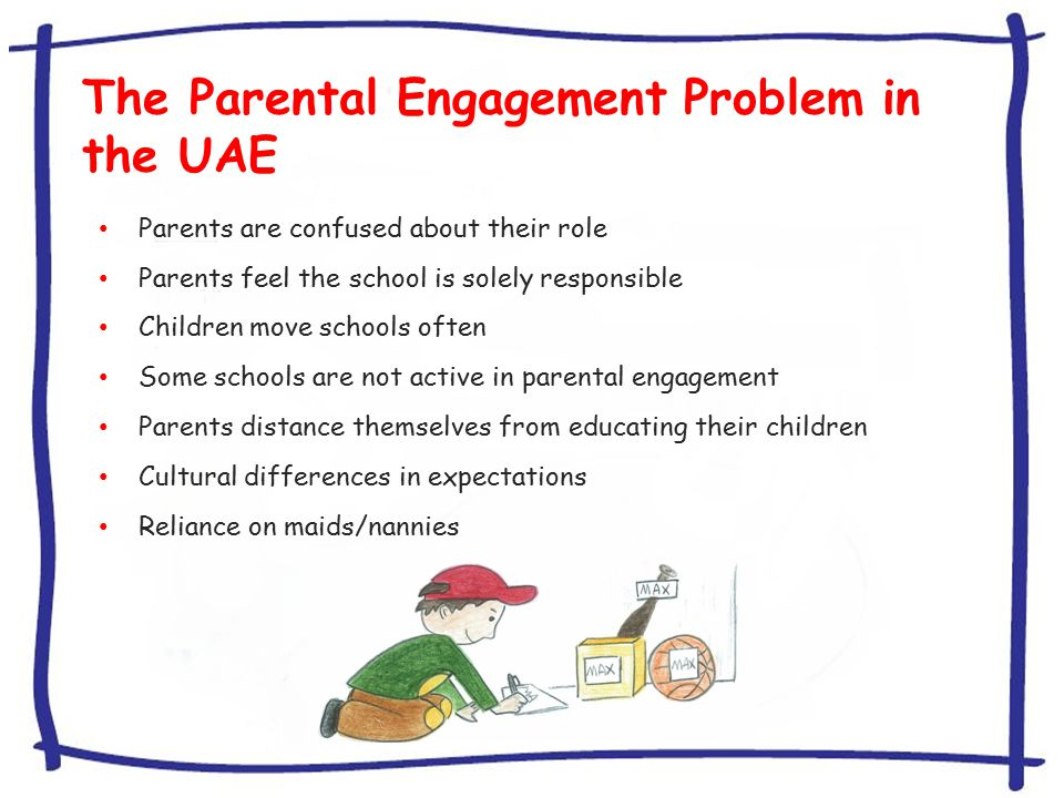 The Parental Engagement Problem in the UAE Parents are confused about their role Parents feel the school is solely responsible Children move schools often Some schools are not active in parental engagement Parents distance themselves from educating their children Cultural differences in expectations Reliance on maids/nannies