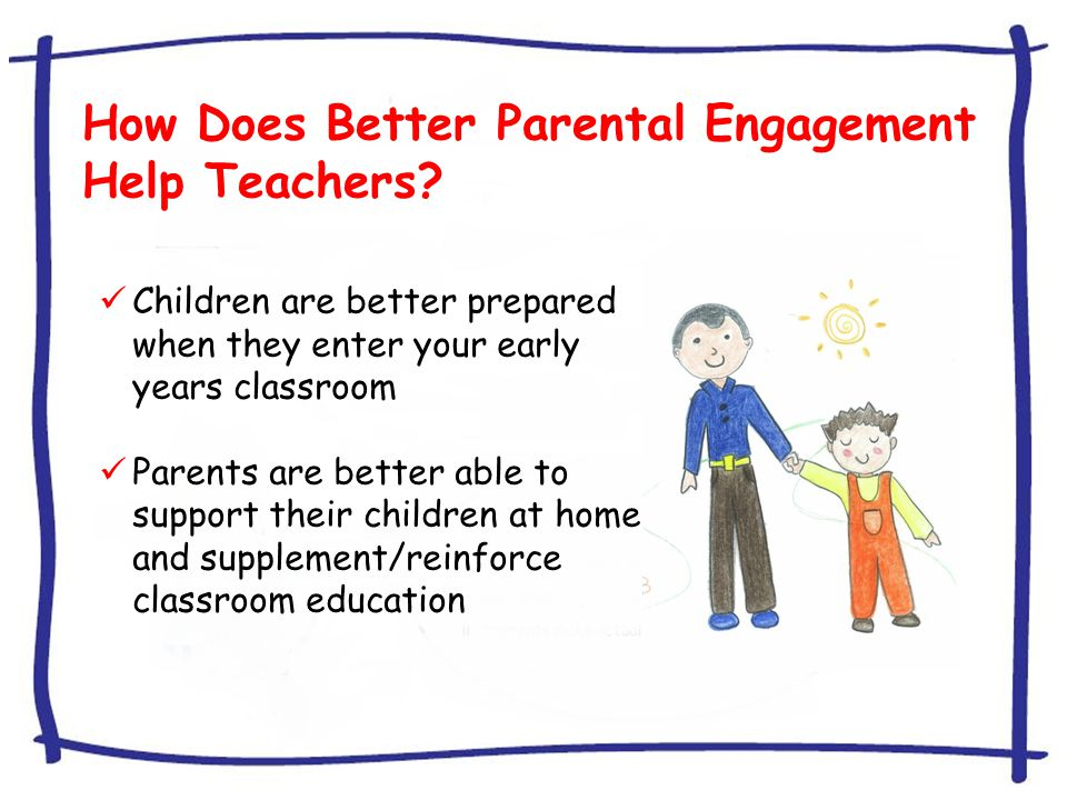How Does Better Parental Engagement Help Teachers? Children are better prepared when they enter your early years classroom Parents are better able to