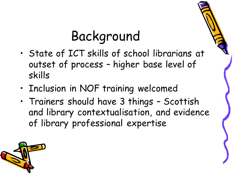 Background State of ICT skills of school librarians at outset of process – higher base level of skills Inclusion in NOF training welcomed Trainers should have 3 things – Scottish and library contextualisation, and evidence of library professional expertise