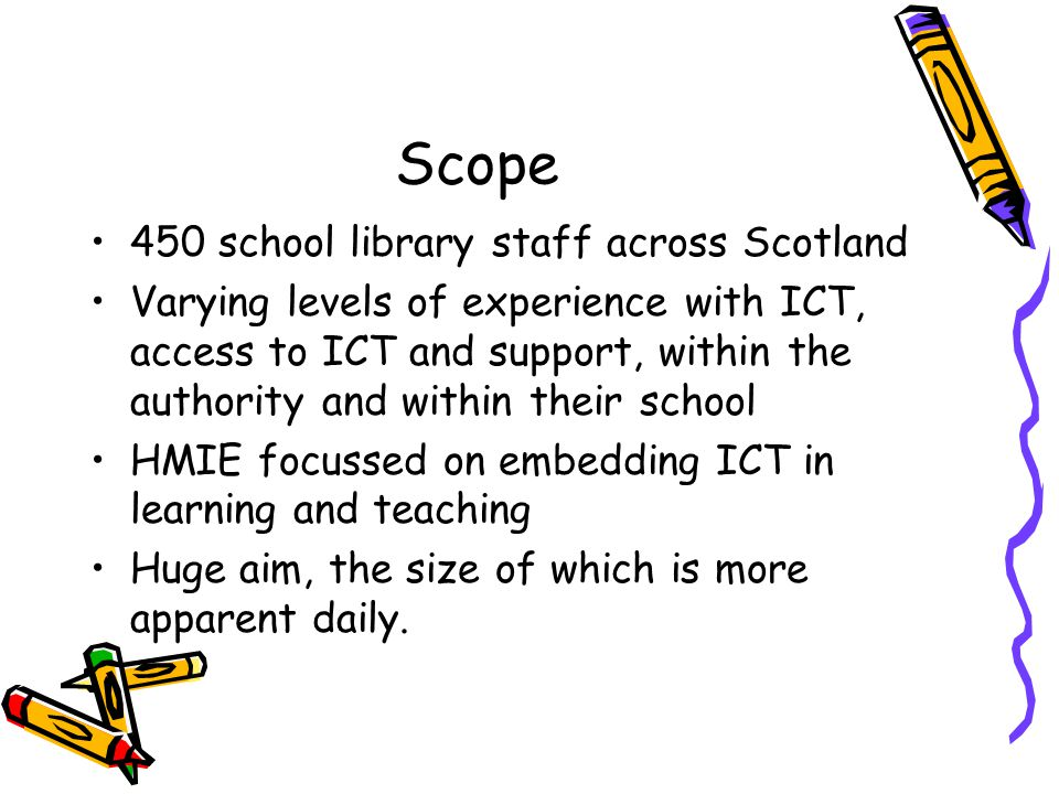 Scope 450 school library staff across Scotland Varying levels of experience with ICT, access to ICT and support, within the authority and within their school HMIE focussed on embedding ICT in learning and teaching Huge aim, the size of which is more apparent daily.