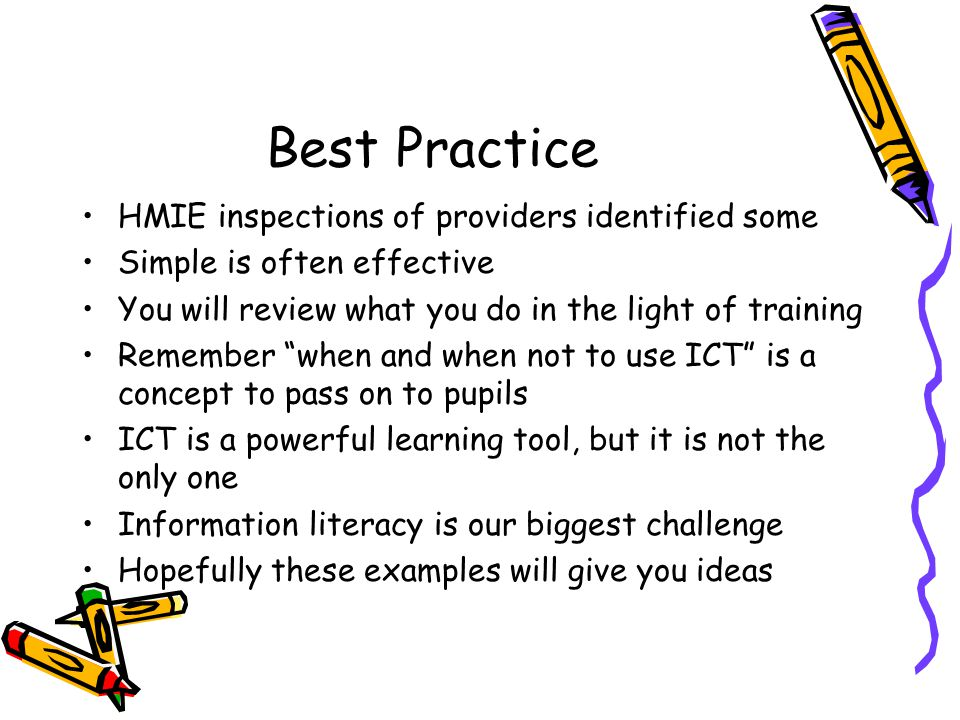 Best Practice HMIE inspections of providers identified some Simple is often effective You will review what you do in the light of training Remember when and when not to use ICT is a concept to pass on to pupils ICT is a powerful learning tool, but it is not the only one Information literacy is our biggest challenge Hopefully these examples will give you ideas