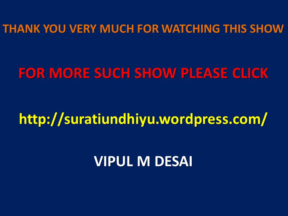 THANK YOU VERY MUCH FOR WATCHING THIS SHOW FOR MORE SUCH SHOW PLEASE CLICK http://suratiundhiyu.wordpress.com/ VIPUL M DESAI