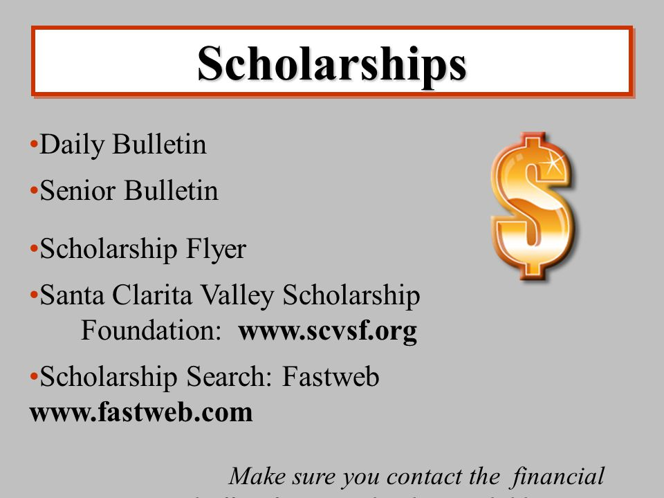 ScholarshipsScholarships Daily Bulletin Senior Bulletin Scholarship Flyer Santa Clarita Valley Scholarship Foundation: www.scvsf.org Scholarship Search: Fastweb www.fastweb.com Make sure you contact the financial aid office for any school your child applies to