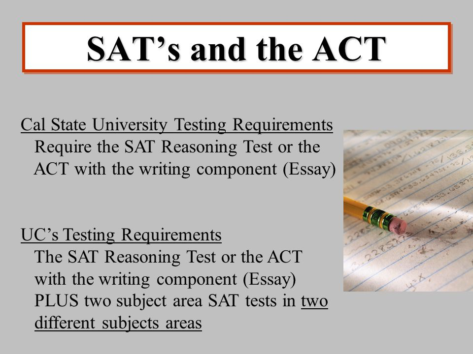 SAT's and the ACT Cal State University Testing Requirements Require the SAT Reasoning Test or the ACT with the writing component (Essay) UC's Testing Requirements The SAT Reasoning Test or the ACT with the writing component (Essay) PLUS two subject area SAT tests in two different subjects areas