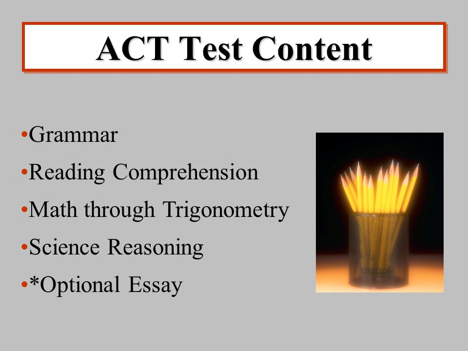 ACT Test Content Grammar Reading Comprehension Math through Trigonometry Science Reasoning *Optional Essay