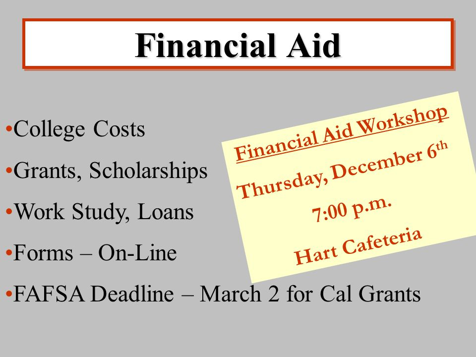 Financial Aid College Costs Grants, Scholarships Work Study, Loans Forms – On-Line FAFSA Deadline – March 2 for Cal Grants Financial Aid Workshop Thursday, December 6 th 7:00 p.m.