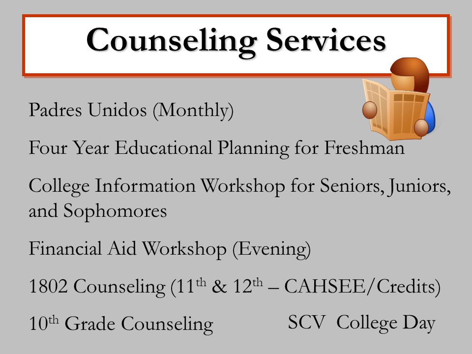 Counseling Services Padres Unidos (Monthly) Four Year Educational Planning for Freshman College Information Workshop for Seniors, Juniors, and Sophomores Financial Aid Workshop (Evening) 1802 Counseling (11 th & 12 th – CAHSEE/Credits) 10 th Grade Counseling SCV College Day
