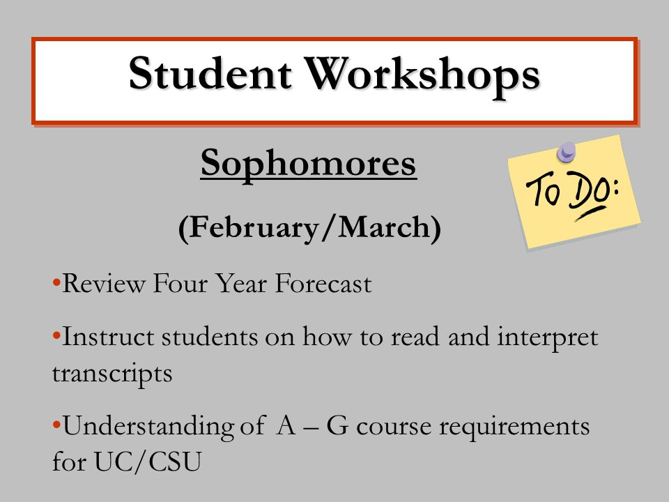 Student Workshops Sophomores (February/March) Review Four Year Forecast Instruct students on how to read and interpret transcripts Understanding of A – G course requirements for UC/CSU