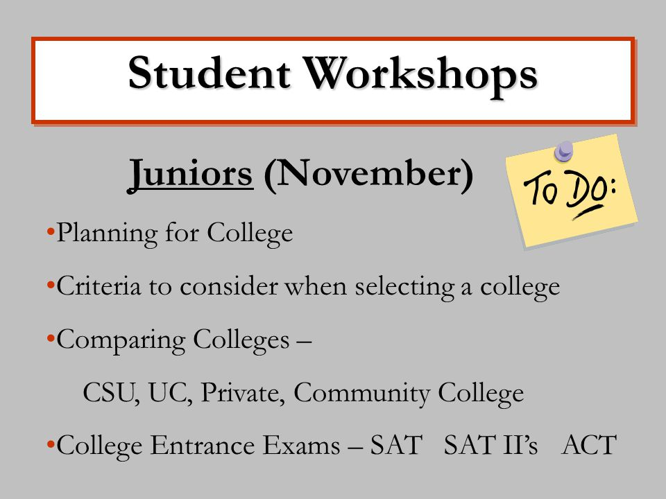 Student Workshops Juniors (November) Planning for College Criteria to consider when selecting a college Comparing Colleges – CSU, UC, Private, Community College College Entrance Exams – SAT SAT II's ACT