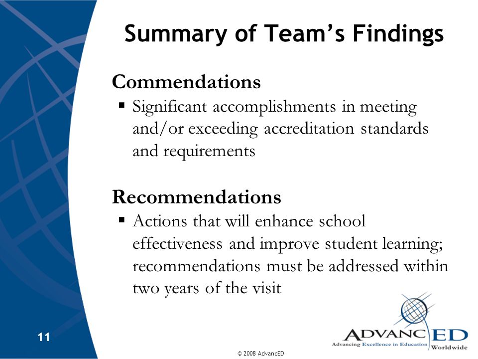 © 2008 AdvancED 11 Summary of Team's Findings Commendations  Significant accomplishments in meeting and/or exceeding accreditation standards and requ