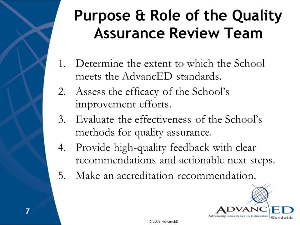 © 2008 AdvancED 8 Activities of the Quality Assurance Review Team Artifacts/documents review Interviews School visits Observations Professional deliberations