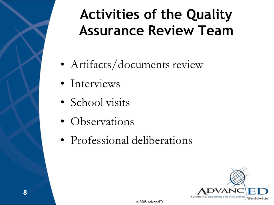 © 2008 AdvancED 8 Activities of the Quality Assurance Review Team Artifacts/documents review Interviews School visits Observations Professional delibe