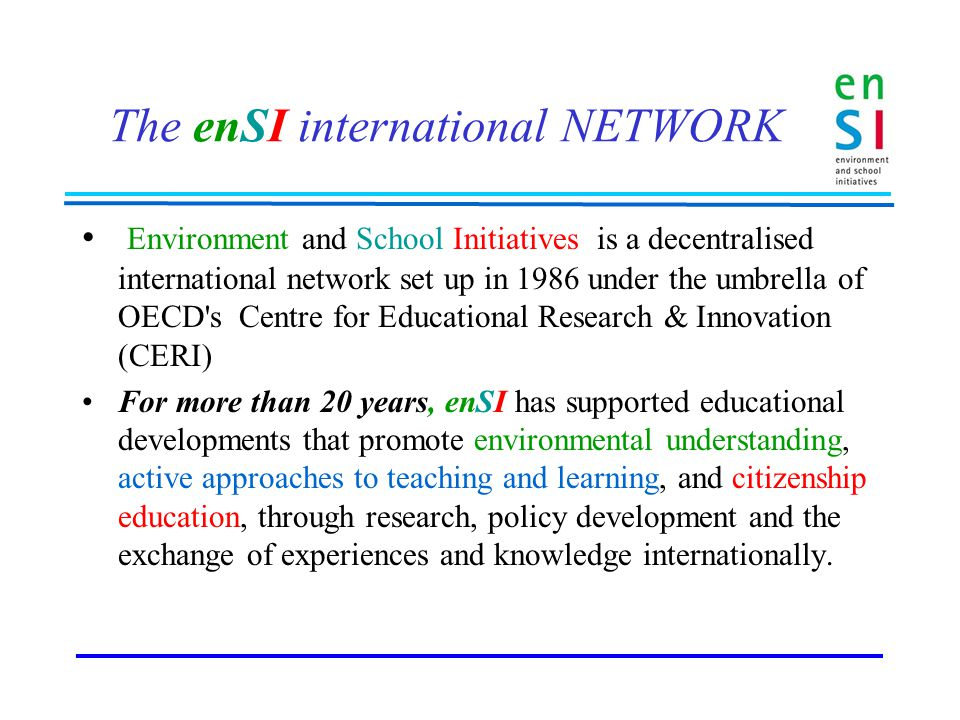 The enSI international NETWORK Environment and School Initiatives is a decentralised international network set up in 1986 under the umbrella of OECD s Centre for Educational Research & Innovation (CERI) For more than 20 years, enSI has supported educational developments that promote environmental understanding, active approaches to teaching and learning, and citizenship education, through research, policy development and the exchange of experiences and knowledge internationally.